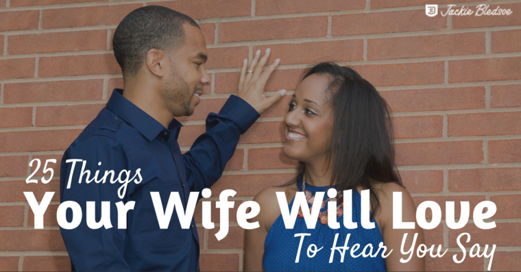 25 Things Your Wife Will Love To Hear You Say - Here are some nice things to say to your wife | JackieBledsoe.com