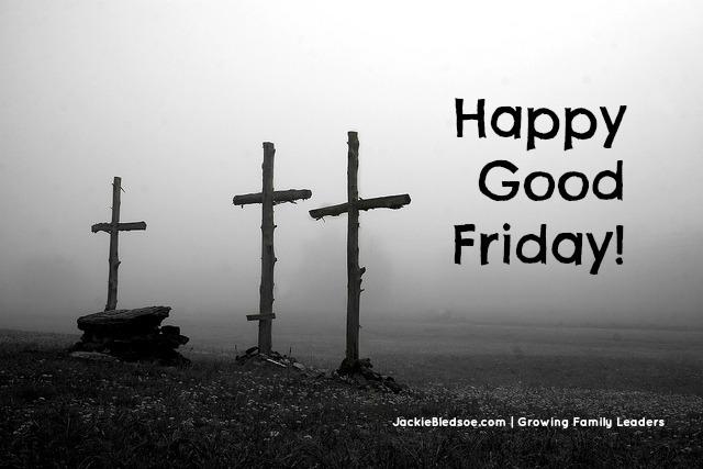 Happy Good Friday! - JackieBledsoe.com - Growing Family Leaders