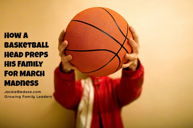 How A Basketball Head Preps His Family for March Madness - JackieBledsoe.com - Growing Family Leaders