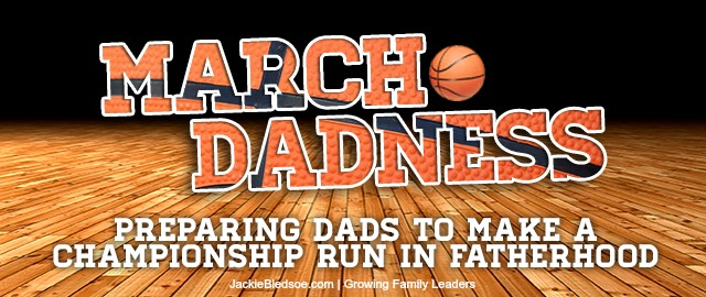 March DADness- Preparing Dads to Make a Championship Run in Fatherhood - JackieBledsoe.com - Growing Family Leaders
