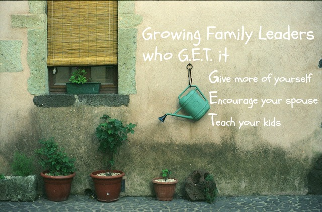 Growing Family Leaders who G.E.T. it - Give Encourage Teach