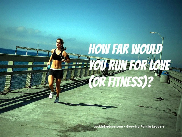How Far Would You Run For Love (or Fitness)? - JackieBledsoe.com - Growing Family Leaders
