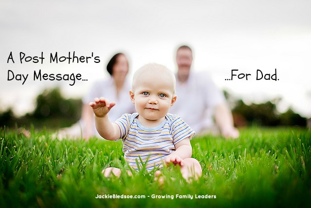A Post Mother's Day Message for Dads - JackieBledsoe.com - Growing Family Leaders