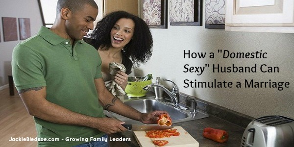 "How a ""Domestic Sexy"" Husband Can Stimulate a Marriage - JackieBledsoe.com - Growing Family Leaders"