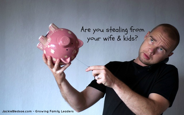 Are you stealing from your wife and kids? - JackieBledsoe.com - Growing Family Leaders