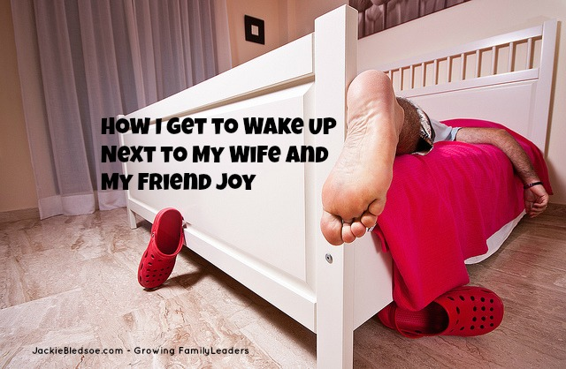 How I Get to Wake Up Next to My Wife and My Friend Joy - JackieBledsoe.com - Growing Family Leaders