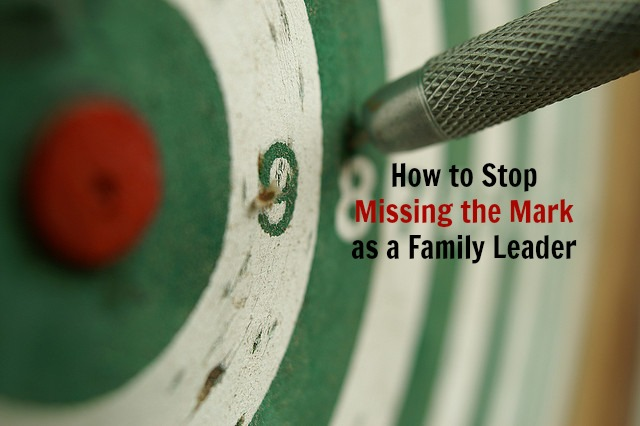How to Stop Missing the Mark as a Family Leader