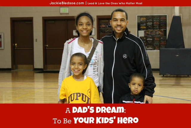 A Dad's Dream: To Be Your Kids' Hero | JackieBledsoe.com - Lead and Love the Ones Who Matter Most