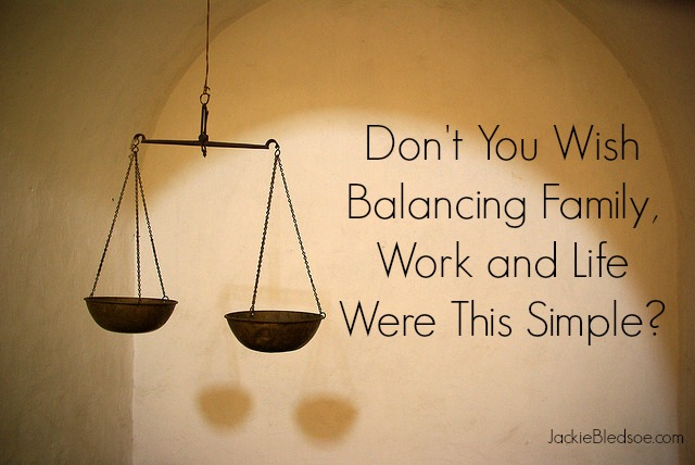 Why is Family, Work and Life Balance so Hard | JackieBledsoe.com - Love and Lead the Ones Who Matter Most