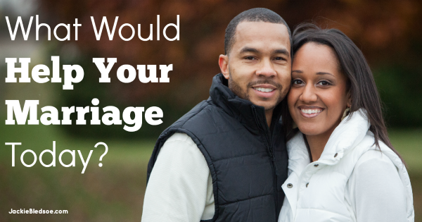 What Would Help Your Marriage Today?   JackieBledsoe.com - Lead and Love the Ones Who Matter Most