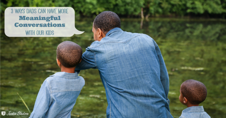 3 Ways Dads Can Have More Meaningful Conversations with Our kids - As dads we hope to have meaningful influence with our kids | JackieBledsoe.com