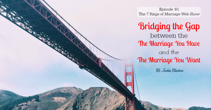 Bridging the Gap Between the Marriage You Have and the Marriage You Want - The 7 Rings of Marriage Web Show Episode 10 | JackieBledsoe.com | How marriage education can get you the marriage you want