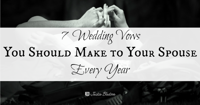 7 Wedding Vows You Should Make to Your Spouse Every Year - JackieBledsoe.com | Our wedding vows are ongoing promises and can help you have a lasting and fulfilling marriage
