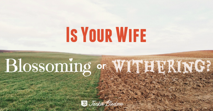 Is Your Wife Blossoming or Withering Because of You? - JackieBledsoe.com