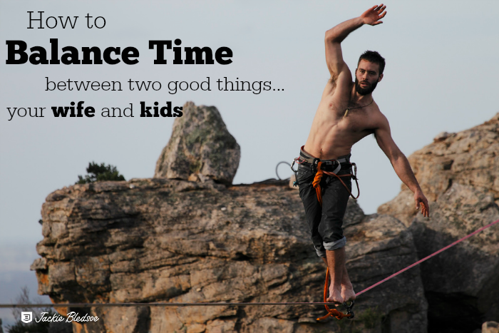 How to Balance Time Between Two Good Things...Your Wife and Kids - JackieBledsoe.com