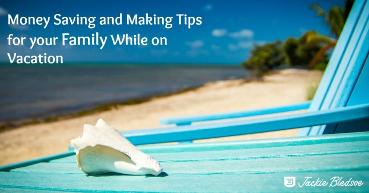 Money Saving and Making Tips for your Family While on Vacation - JackieBledsoe.com