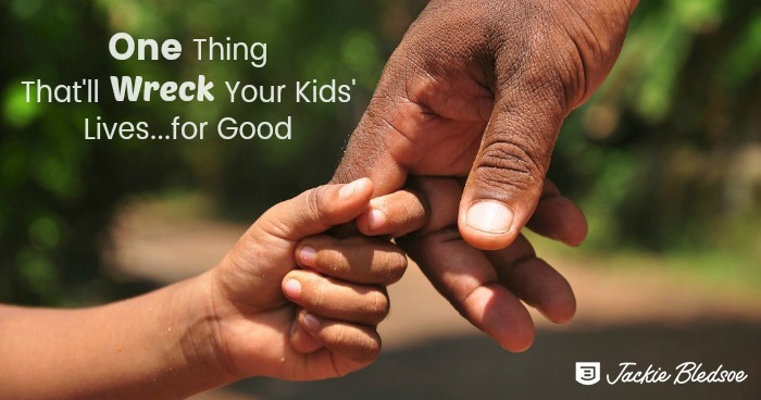 One Thing That'll Wreck Your kids Lives for Good - jackiebledsoe.com